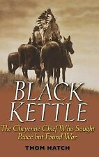 Black Kettle : The Cheyenne Chief Who Sought Peace but Found War, Hatch, Thom, G