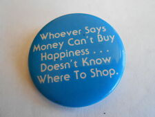 Vintage Whoever Says Money Can't Buy Happiness Doesn't Know Where Shop Pinback