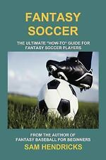 Fantasy Soccer : The Ultimate How-to Guide for Fantasy Soccer (Football) by...