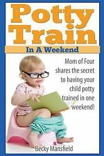 Potty Train in a Weekend : Mom of Four Shares the Secrets to Having Your...