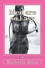 Men Are So Easy : How to Tame Men until They Will Eat Out of Your Hand and...
