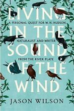 Living in the Sound of the Wind: A Life of W H Hudson Naturalist and Writer from