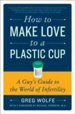 How to Make Love to a Plastic Cup : A Guy's Guide to the World of Infertility...