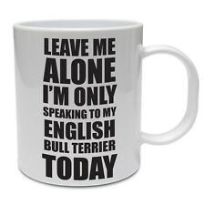 SPEAKING TO MY ENGLISH BULL TERRIER TODAY - Dog / Pet / Fun / Gift Ceramic Mug