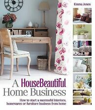 A HouseBeautiful Home Business: How to Start a Successful Interiors, Homewares o