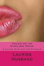Tales of an English Rose : A Loving Wife and Her Cuckold by Lauries Husband...