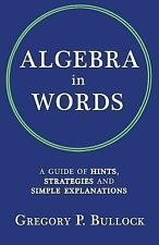 Algebra in Words : A Guide of Hints, Strategies and Simple Explanations by...