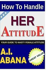 How to Handle Her Attitude : Your Guide to Nasty Female Attitude by A. Abana...