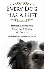 Every Dog Has a Gift: True Stories of Dogs Who Bring Hope & Healing into Our Liv