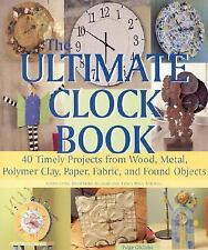 The Ultimate Clock Book : 40 Timely Projects from Wood, Metal, Polymer Clay,...