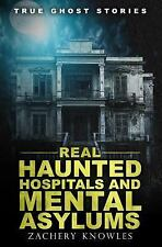 True Ghost Stories: Real Haunted Hospitals and Mental Asylums by Zachary...