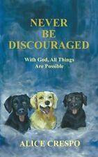 Never Be Discouraged : With God, All Things Are Possible by Alice Crespo...