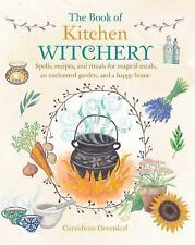The Book of Kitchen Witchery : Spells, Recipes, and Rituals for Magical...