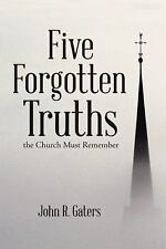 Five Forgotten Truths : The Church Must Remember by John R. Gaters (2015,...