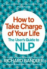 How To Take Charge Of Your Life: The Users Guide to NLP By Richard Bandler NEW
