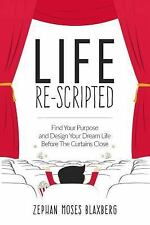 Life Re-Scripted : Find Your Purpose and Design Your Dream Life Before the...