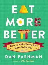 Eat More Better : How to Make Every Bite More Delicious by Dan Pashman (2014,...