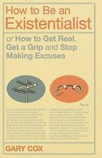 How to Be an Existentialist : Or How to Get Real, Get a Grip and Stop Making...