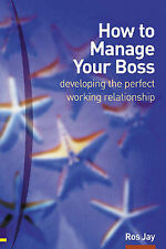 How to Manage Your Boss: Developing the Perfect Working R..., Jay, Ros Paperback