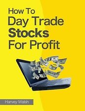 How to Day Trade Stocks for Profit by Harvey Walsh (2013, Paperback)