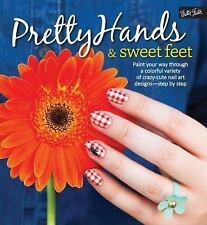 Pretty Hands and Sweet Feet : Paint Your Way Through a Colorful Variety of...