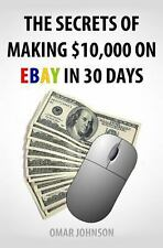 The Secrets of Making $10,000 on Ebay in 30 Days by Omar Johnson (2012,...