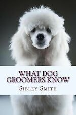 What Dog Groomers Know by Sibley Smith (2014, Paperback)