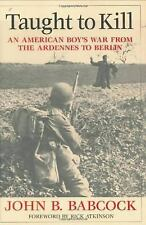 Taught to Kill : An American Boy's War from the Ardennes to Berlin by John B....
