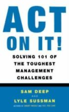 Act on It : Solving 101 of the Toughest Management Challenges by Sam Deep and...