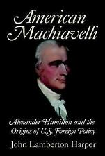 American Machiavelli: Alexander Hamilton and the Origins of U.S. Foreign Policy