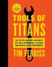 Tools of Titans : The Tactics, Routines, and Habits of Billionaires, Icons, and