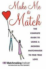 Make Me a Match: The Complete Guide to Using a Modern Matchmaker to Fi-ExLibrary