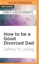 How to Be a Good Divorced Dad : Being the Best Parent You Can Be Before,...