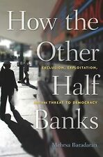 How the Other Half Banks : Exclusion, Exploitation, and the Threat to...