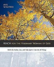REACH for the Visionary Woman of God : With the Father, Son, and Holy Spirit...