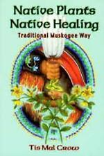 Native Plants, Native Healing : Traditional Muskogee Way by Tis Mal Crow...