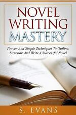 Novel Writing Mastery : Proven and Simple Techniques to Outline, Structure...