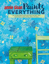 Annie Sloan Paints Everything: Step-by-Step Projects for Your Entire Home, from