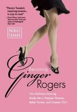 Becoming Ginger Rogers: How Ballroom Dancing Made Me a Happier Woman, Better Par