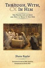 Through, With, and In Him: The Prayer Life of Jesus and How to Make It Our Own,