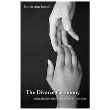 The Divorce Ceremony : Healing Spiritually and Divorcing Amicably in Twelve...