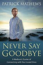 Never Say Goodbye : A Medium's Stories of Connecting with Your Loved Ones by...