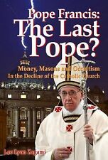 Pope Francis: the Last Pope? : Money, Masons and Occultism in the Decline of...