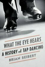 What the Eye Hears: A History of Tap Dancing Seibert, Brian Books-Good Condition