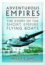ADVENTUROUS EMPIRES: The Story of the Short Empire Flying-Boats, Sims, Phillip E