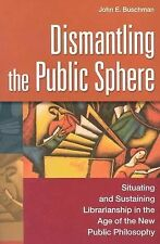 Dismantling the Public Sphere : Situating and Sustaining Librarianship in the...