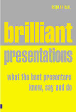 Brilliant Presentation: What the Best Presenters Know, Say and Do, Richard Hall,