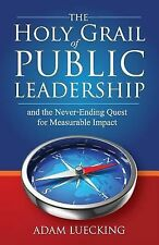 The Holy Grail of Public Leadership : And the Never Ending Quest for...