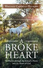 A Broke Heart : Revelation Through the Eyes of a Horse into the Heart of God...