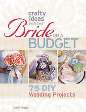 Crafty Ideas for the Bride on a Budget: 75 DIY Wedding Projects by Linda Kopp...